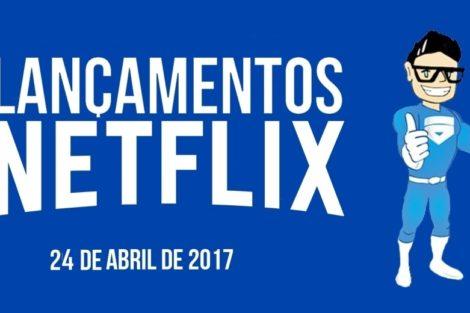 5 Novidades Lançamentos Netflix 24 de Abril de 2017 e 4 Removidos
