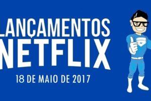 LANÇAMENTOS NETFLIX 18 DE MAIO DE 2017