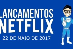 Novidades netflix lançamentos 22 de maio de 2017